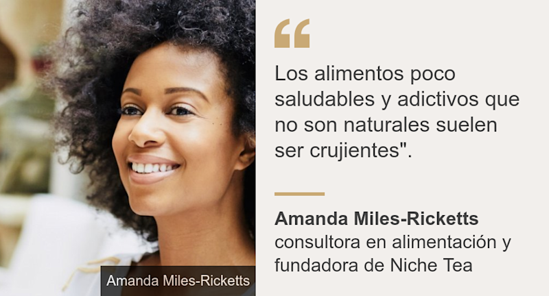 """Los alimentos poco saludables y adictivos que no son naturales suelen ser crujientes""."", Source: Amanda Miles-Ricketts, Source description: consultora en alimentación y fundadora de Niche Tea, Image:"