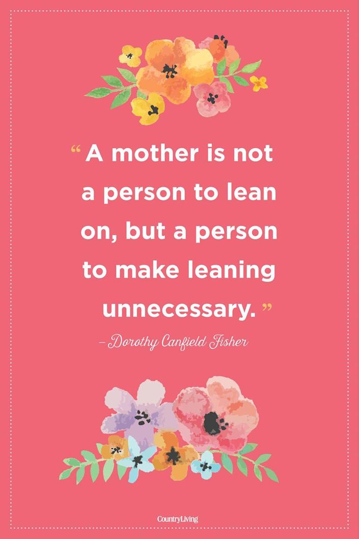 """<p>""""A mother is not a person to lean on, but a person to make leaning unnecessary.""""</p>"""
