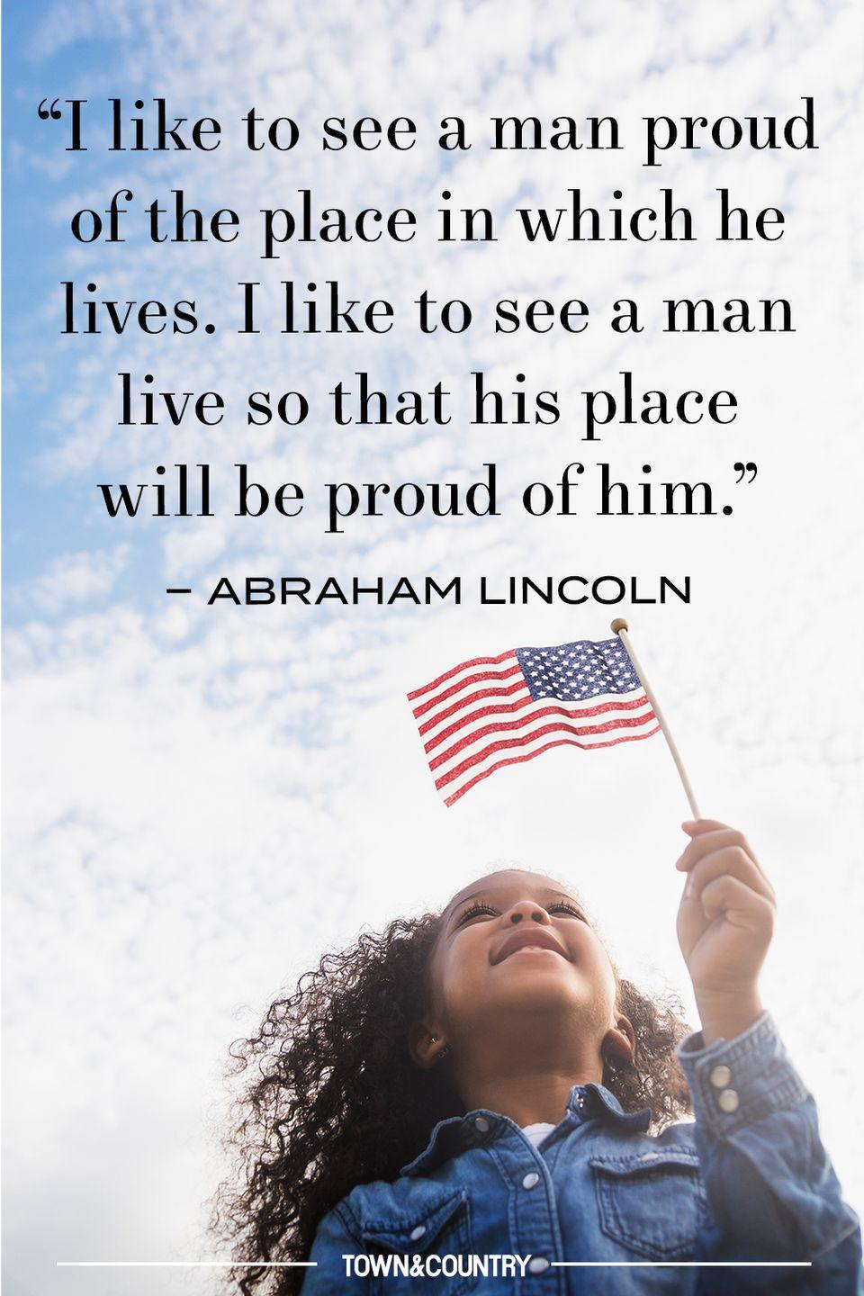 """<p>""""I like to see a man proud of the place in which he lives. I like to see a man live so that his place will be proud of him."""" </p><p><em>– Abraham Lincoln </em></p>"""