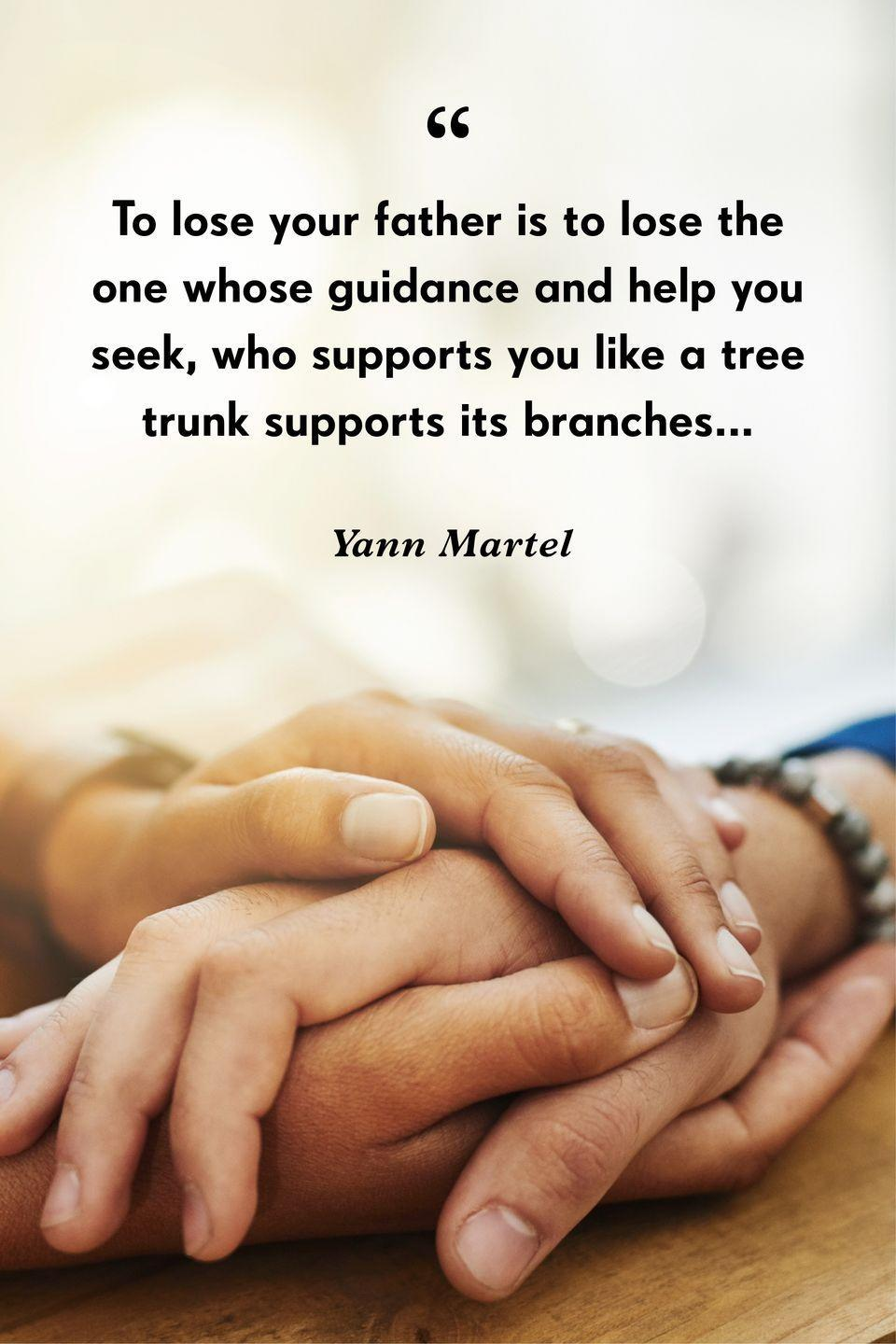 """<p>""""To lose your father is to lose the one whose guidance and help you seek, who supports you like a tree trunk supports its branches.""""</p>"""