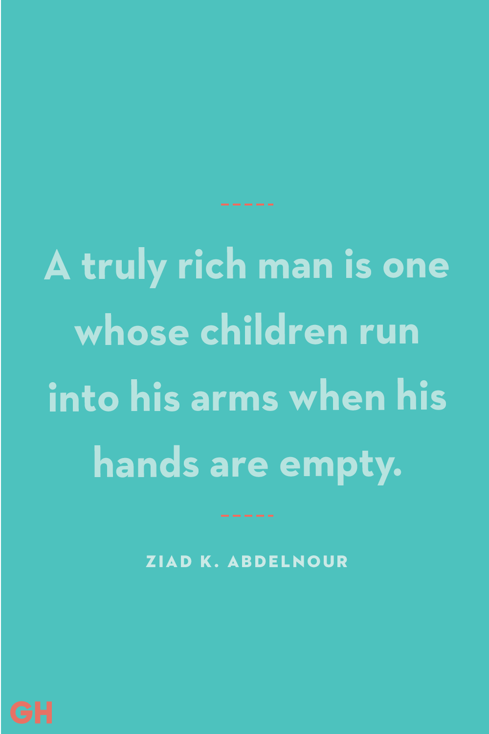 <p>A truly rich man is one whose children run into his arms when his hands are empty.</p>