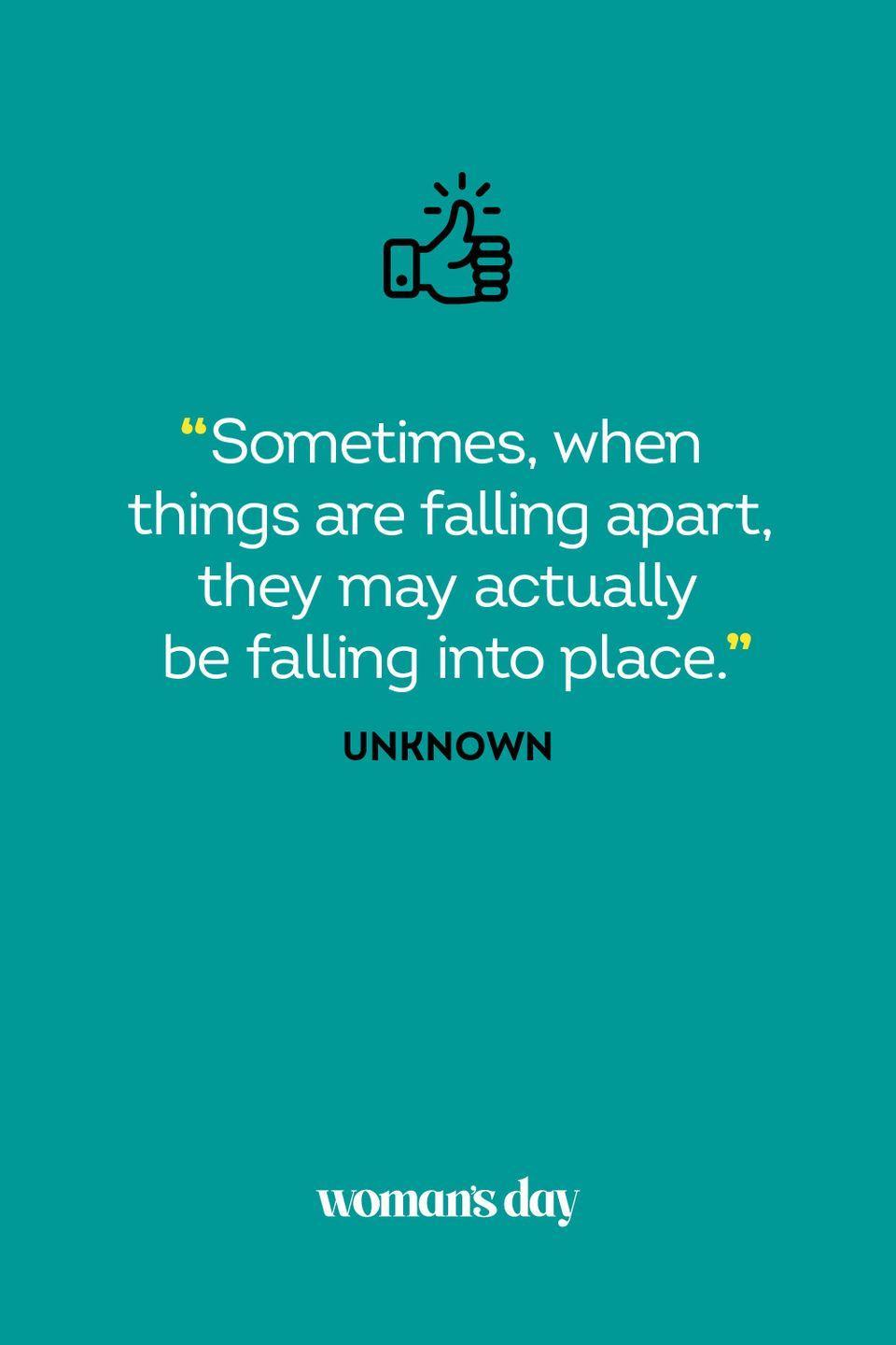 <p>Sometimes, when things are falling apart, they may actually be falling into place.</p>
