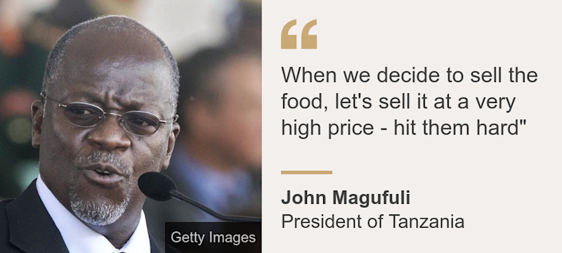 """""""When we decide to sell the food, let's sell it at a very high price - hit them hard"""""""", Source: John Magufuli, Source description: President of Tanzania, Image:"""