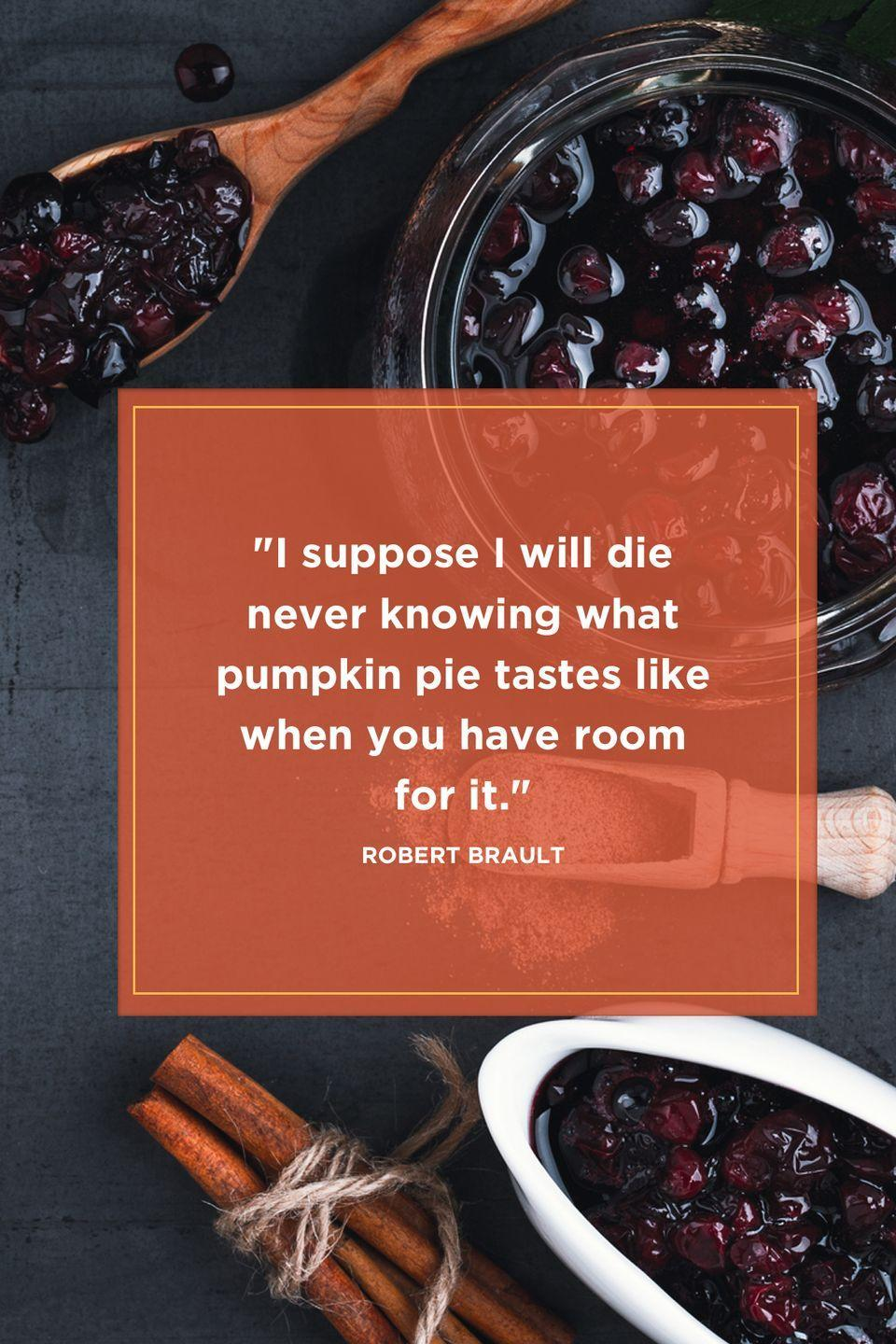 "<p>""I suppose I will die never knowing what pumpkin pie tastes like when you have room for it.""</p>"