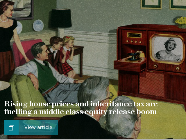 Rising house prices and inheritance tax are fuelling a middle class equity release boom