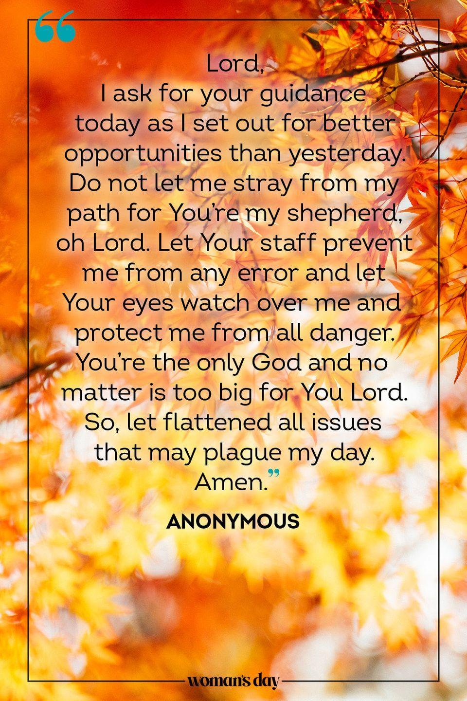 """<p>Lord, </p><p>I ask for your guidance today as I set out for better opportunities than yesterday. Do not let me stray from my path for You're my shepherd, oh Lord. Let Your staff prevent me from any error and let Your eyes watch over me and protect me from all danger. You're the only God and no matter is too big for You Lord. So, let flattened all issues that may plague my day. </p><p>Amen.</p><p>— <a href=""""https://www.holylandprayer.com/prayer_for/powerful-prayers-for-today/"""" rel=""""nofollow noopener"""" target=""""_blank"""" data-ylk=""""slk:Anonymous"""" class=""""link rapid-noclick-resp"""">Anonymous</a></p>"""