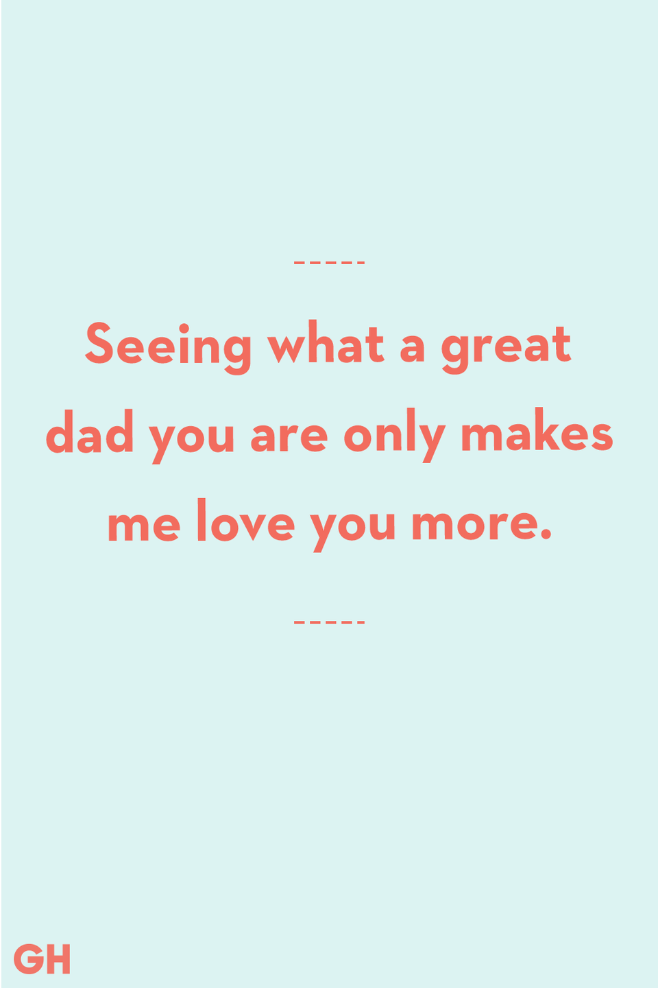 <p>Seeing what a great dad you are only makes me love you more.</p>