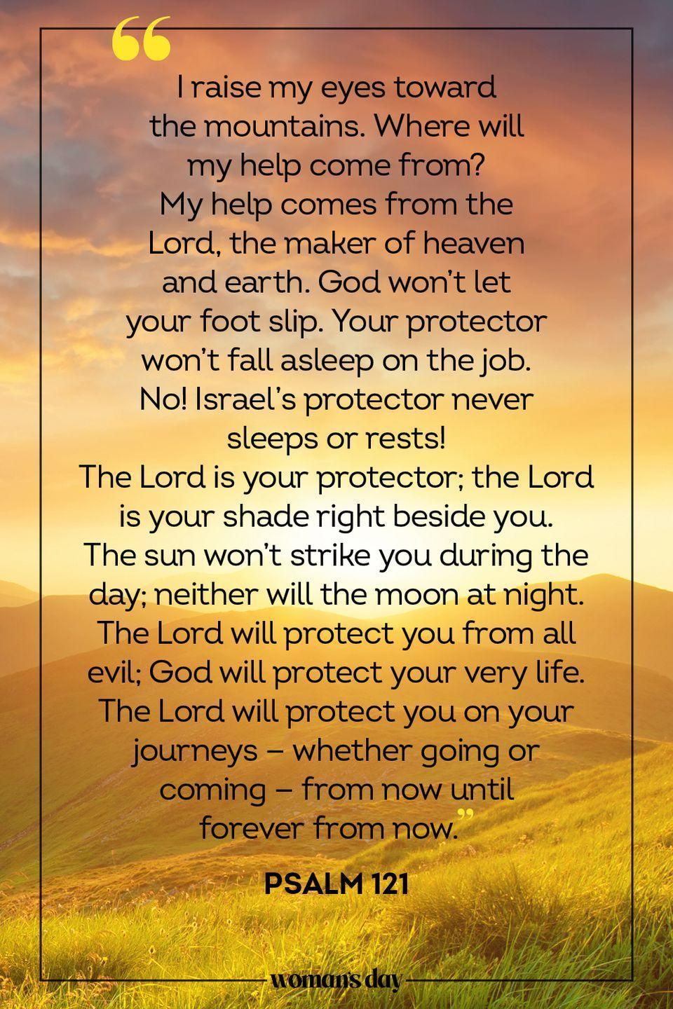 "<p>""I raise my eyes toward the mountains. Where will my help come from? <br>My help comes from the Lord, the maker of heaven and earth. <br>God won't let your foot slip. Your protector won't fall asleep on the job. <br>No! Israel's protector never sleeps or rests! <br>The Lord is your protector; the Lord is your shade right beside you. <br>The sun won't strike you during the day; neither will the moon at night. <br>The Lord will protect you from all evil; God will protect your very life. <br>The Lord will protect you on your journeys — whether going or coming — from now until forever from now."" — Psalm 121</p>"