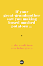 <p>... she would turn over in her gravy.</p>