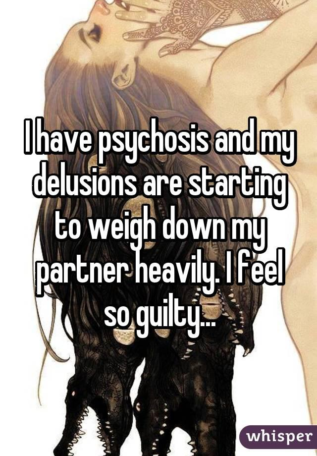 I have psychosis and my delusions are starting to weigh down my partner heavily. I feel so guilty...