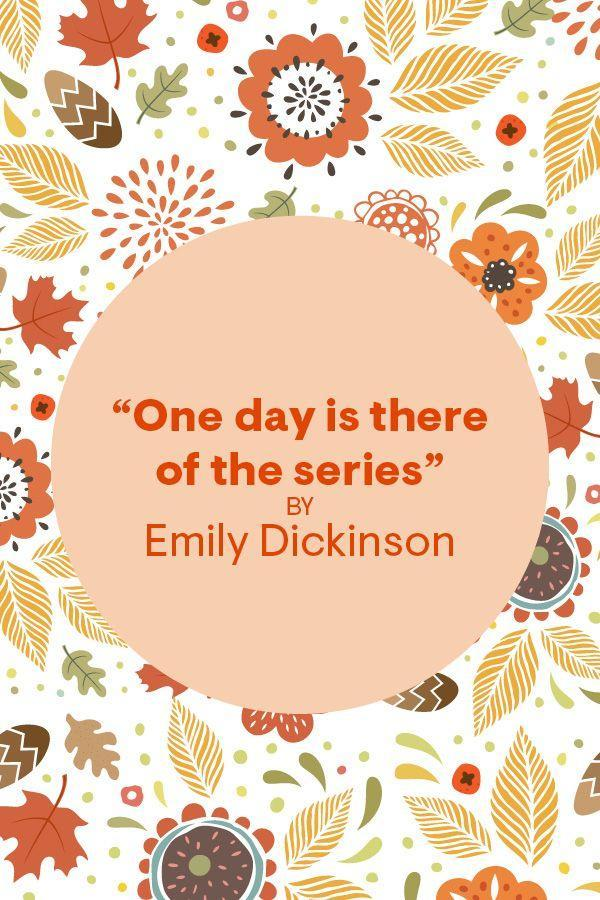 """<p>""""ONE day is there of the series <br> Termed Thanksgiving day, <br>Celebrated part at table, <br> Part in memory.""""</p><p>Read the full poem in <em><a href=""""https://www.amazon.com/Complete-Poems-Emily-Dickinson/dp/0316184136"""" rel=""""nofollow noopener"""" target=""""_blank"""" data-ylk=""""slk:The Complete Poems of Emily Dickinson"""" class=""""link rapid-noclick-resp"""">The Complete Poems of Emily Dickinson</a></em>. </p>"""