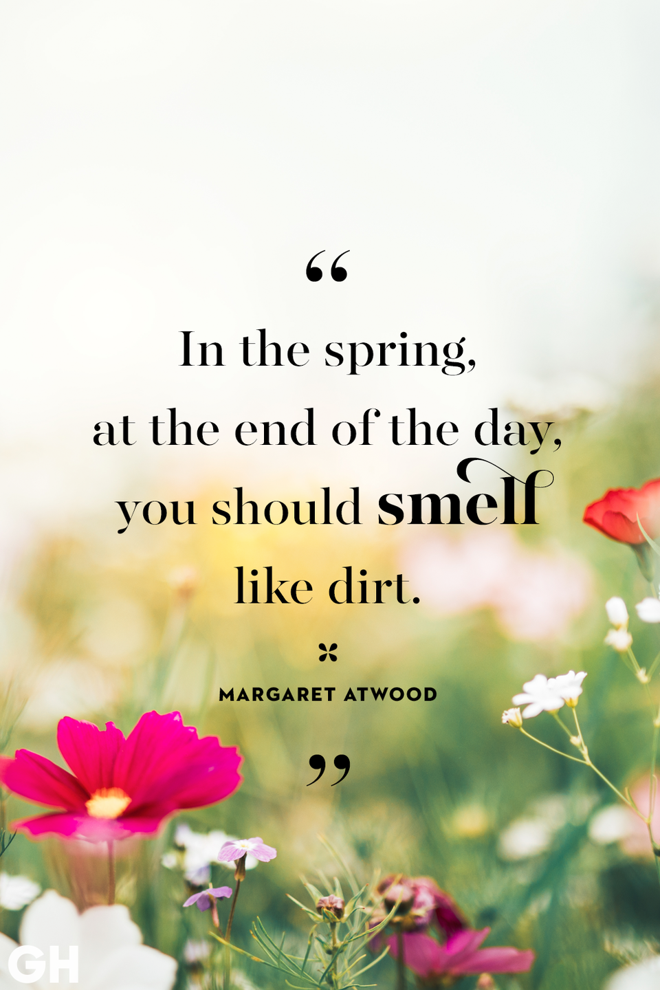 <p>In the spring, at the end of the day, you should smell like dirt.</p>