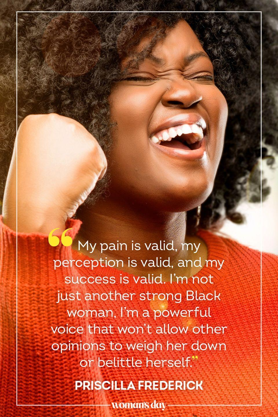 """<p>""""My pain is valid, my perception is valid, and my success is valid. I'm not just another strong Black woman, I'm a powerful voice that won't allow other opinions to weigh her down or belittle herself."""" — Priscilla Frederick</p>"""