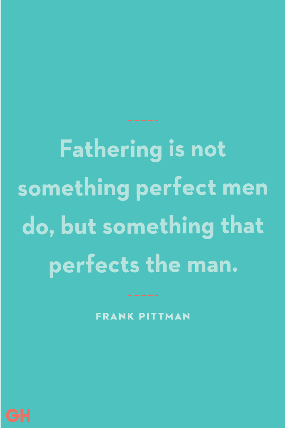 <p>Fathering is not something perfect men do, but something that perfects the man.</p>
