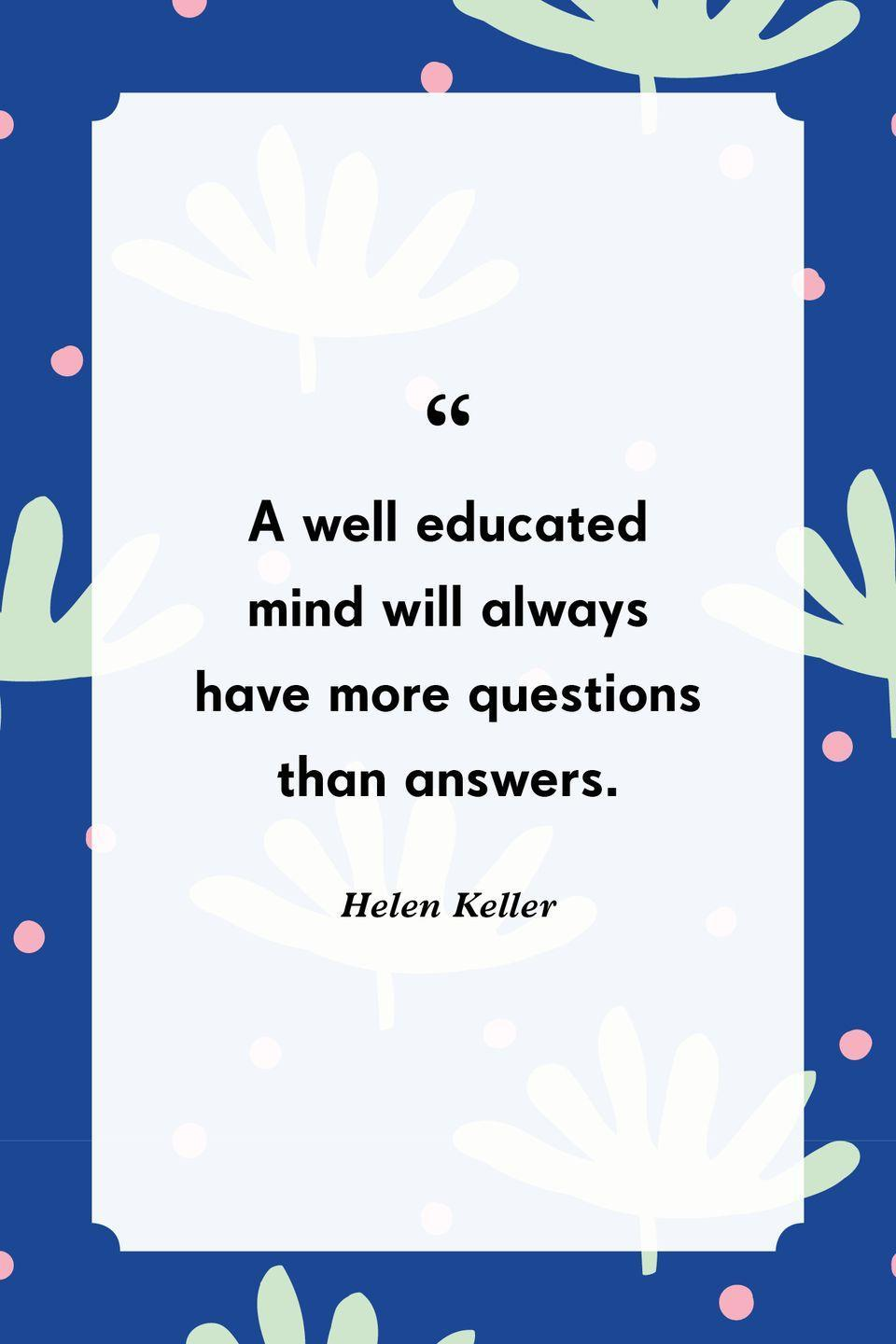 """<p>""""A well educated mind will always have more questions than answers.""""</p>"""