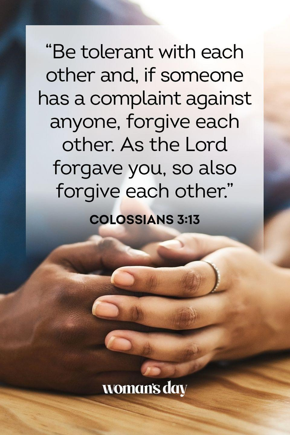 """<p>""""Be tolerant with each other and, if someone has a complaint against anyone, forgive each other. As the Lord forgave you, so also forgive each other."""" — Colossians 3:13</p><p><strong>The Good News: </strong>The Lord has and will forgive us for all of our sins. This is no easy task, and therefore we must take from his example and forgive others when they sin against us. </p>"""