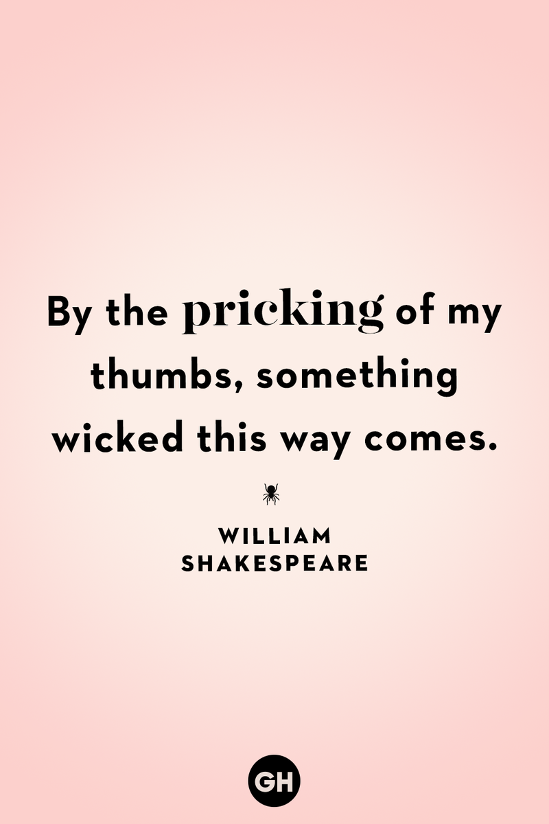 <p>By the pricking of my thumbs, something wicked this way comes.</p>
