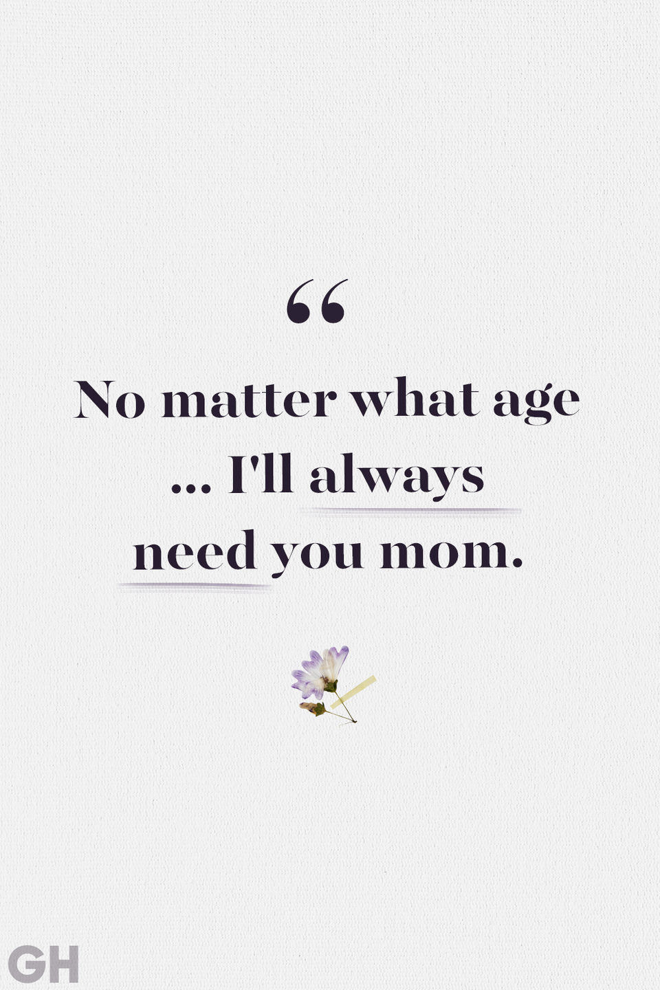 <p>No matter what age ... I'll always need you mom.</p>