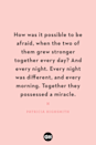 <p>How was it possible to be afraid, when the two of them grew stronger together every day? And every night. Every night was different, and every morning. Together they possessed a miracle.</p>