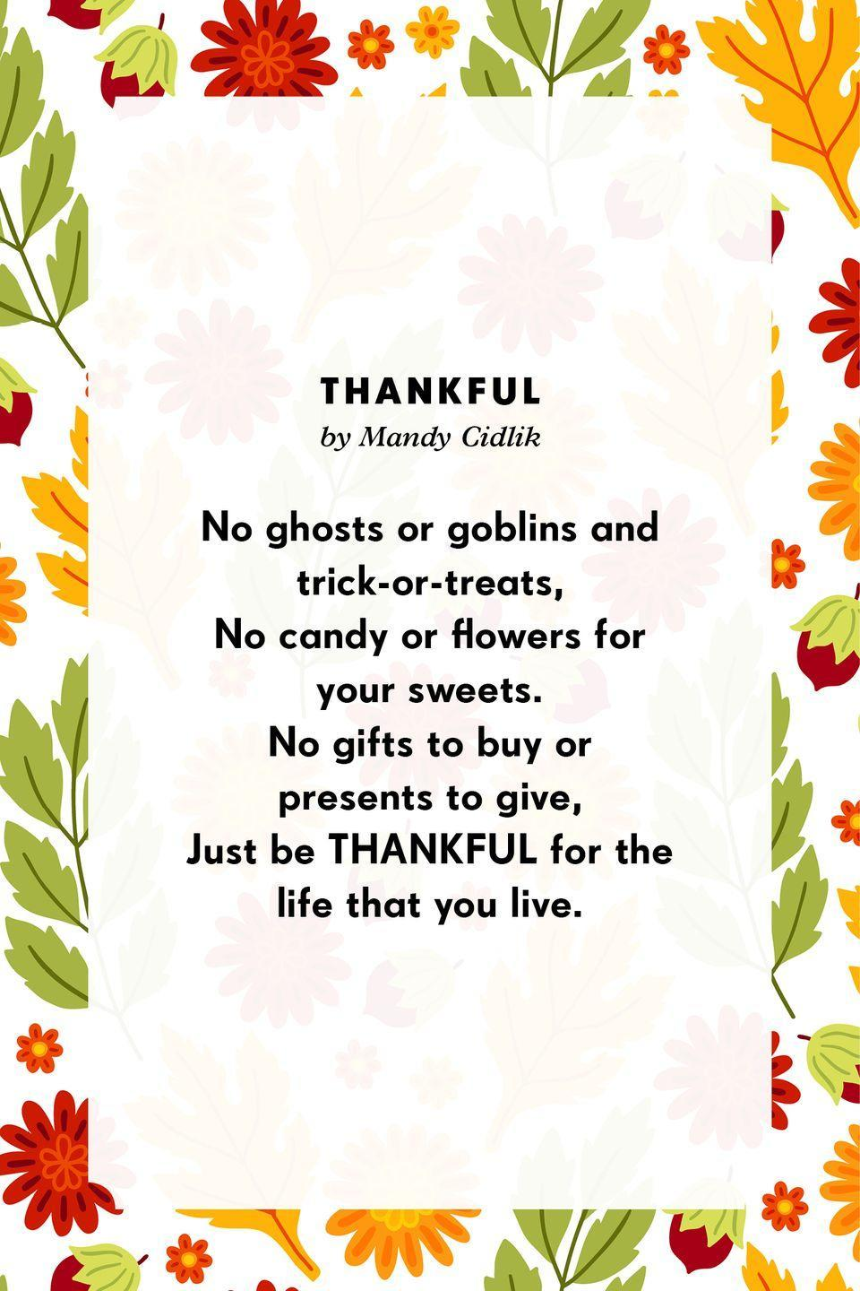 <p><strong>Thankful</strong> </p><p>No ghosts or goblins and trick-or-treats,<br>No candy or flowers for your sweets.<br>No gifts to buy or presents to give,<br>Just be THANKFUL for the life that you live.</p>