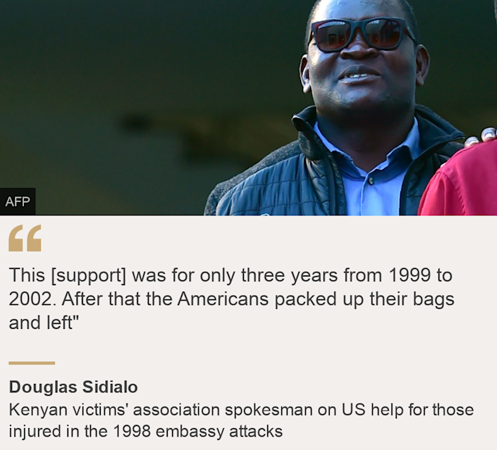 """""""This [support] was for only three years from 1999 to 2002. After that the Americans packed up their bags and left"""""""", Source: Douglas Sidialo, Source description: Kenyan victims' association spokesman on US help for those injured in the 1998 embassy attacks, Image: Douglas Sidialo"""