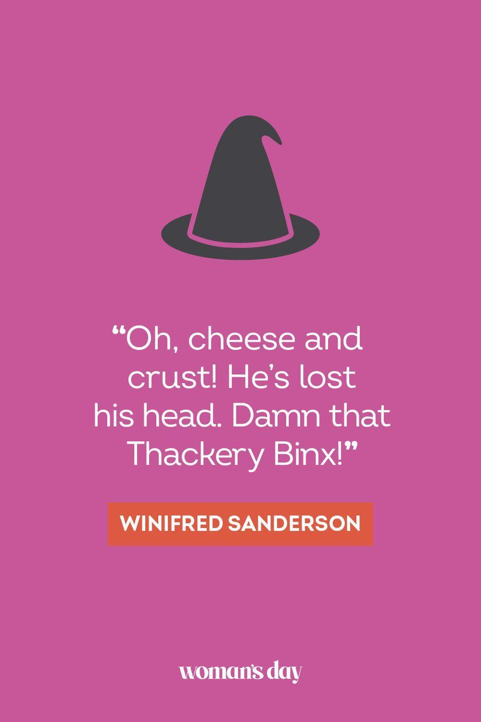 """<p>""""Oh, cheese and crust! He's lost his head. Damn that Thackery Binx!"""" —Winifred Sanderson</p>"""
