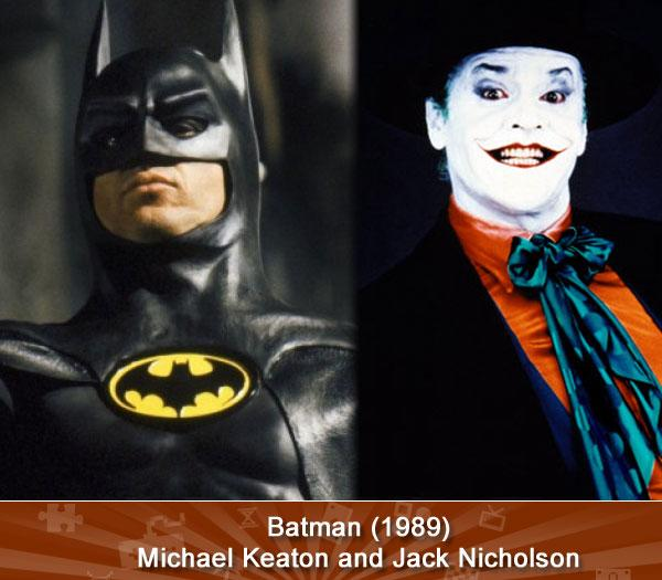 BATMAN (1989) - (Michael Keaton and Jack Nicholson) -- Best known for playing likable, mischievous goofballs, Michael Keaton seemed an odd fit for the Caped Crusader in this Tim Burton-directed blockbuster. He handled the part well enough, though it's easy to look good when you're sharing the screen with Jack Nicholson. Arched eyebrows, maniacal laugh, creepy grin -- Nicholson made the character his own, though he'd later make headlines for being grumpy about Heath Ledger getting cast in the role in The Dark Knight.