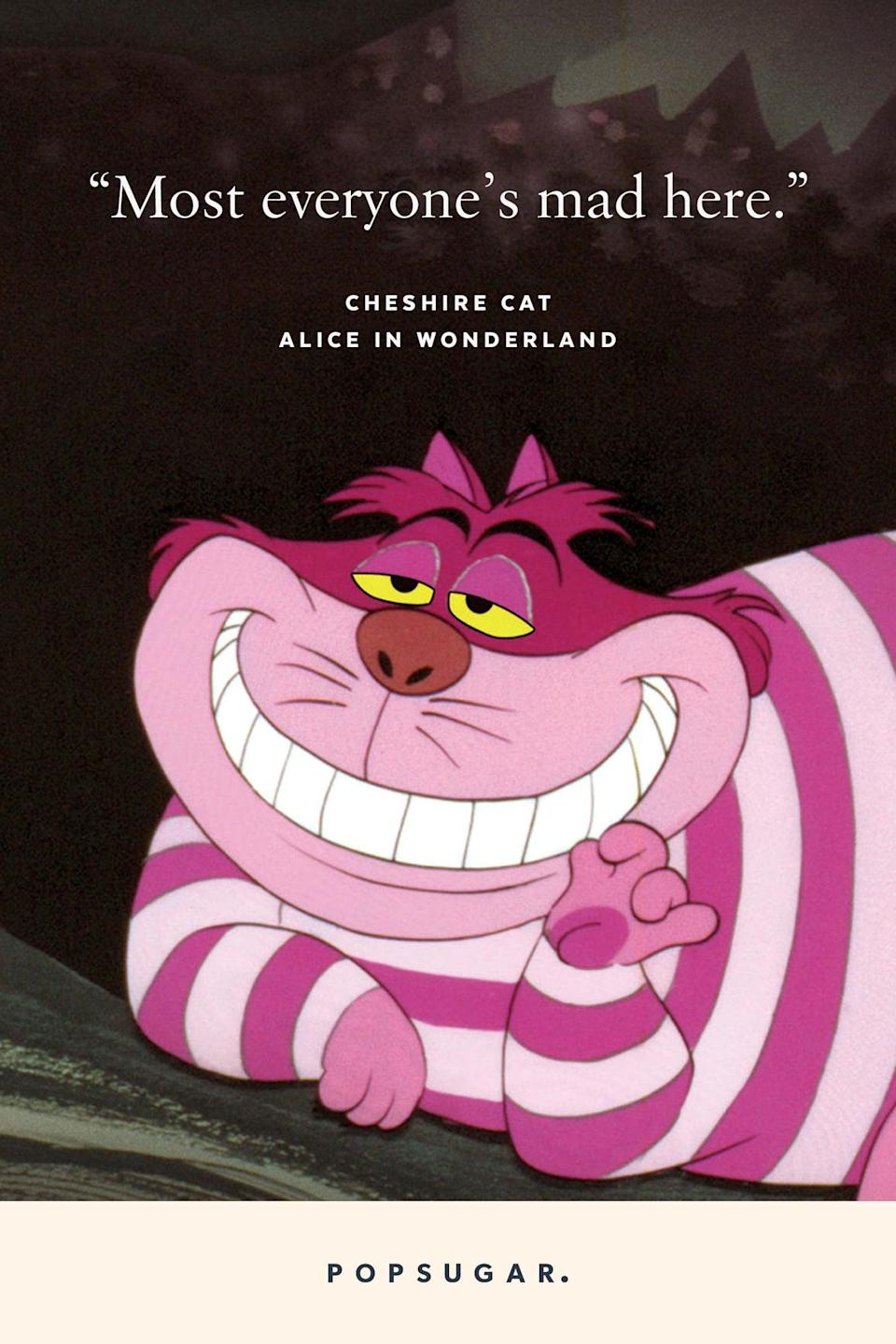 "<p>""Most everyone's mad here."" - Cheshire Cat, <b>Alice in Wonderland</b> </p>"