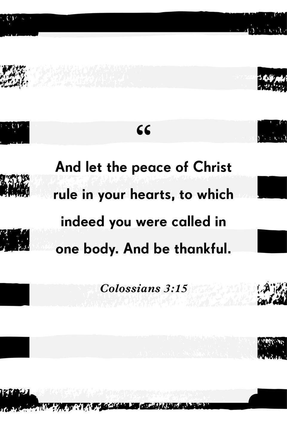 """<p>""""And let the peace of Christ rule in your hearts, to which indeed you were called in one body. And be thankful.""""</p>"""