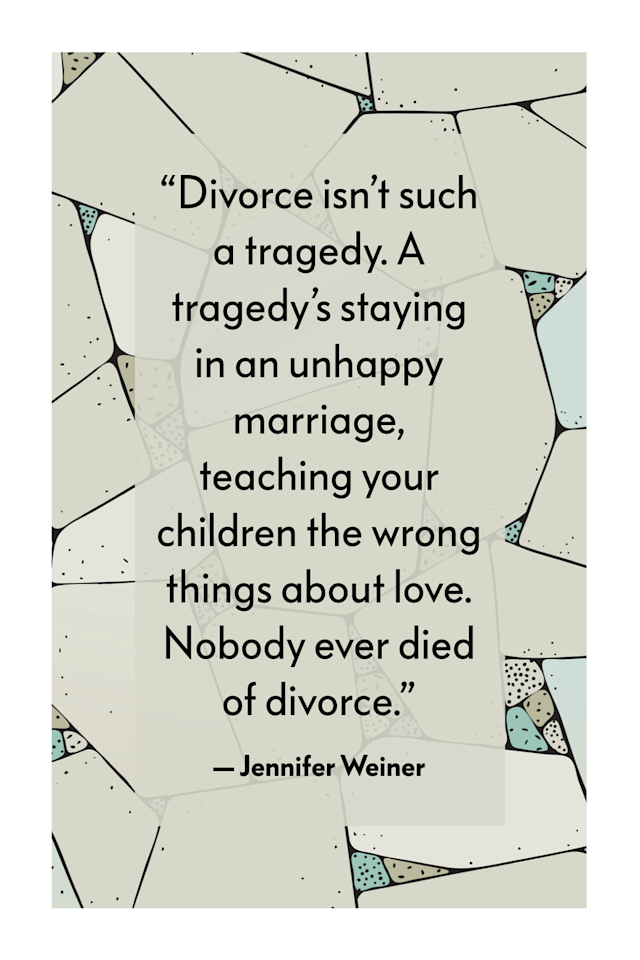"<p>""Divorce isn't such a tragedy. A tragedy's staying in an unhappy marriage, teaching your children the wrong things about love. Nobody ever died of divorce,"" writes Jennifer Weiner in her novel, <a href=""https://www.amazon.com/Fly-Away-Home-Jennifer-Weiner/dp/0743294270/"" target=""_blank""><em>Fly Away Home</em></a>. </p>"