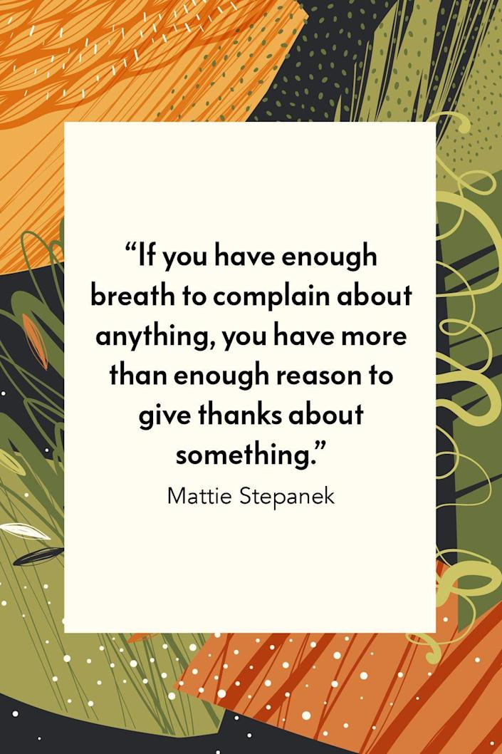 """<p>""""If you have enough breath to complain about anything, you have more than enough reason to give thanks about something,"""" young American poet Mattie Stepanek, who published 7 books of essays and poems before he died at 14 ,wrote in his book <em><a href=""""https://www.amazon.com/Reflections-Peacemaker-Portrait-Through-Heartsongs/dp/0740756257?tag=syn-yahoo-20&ascsubtag=%5Bartid%7C10072.g.28721147%5Bsrc%7Cyahoo-us"""" rel=""""nofollow noopener"""" target=""""_blank"""" data-ylk=""""slk:Reflections of a Peacemaker: A Portrait Through Heartsongs"""" class=""""link rapid-noclick-resp"""">Reflections of a Peacemaker: A Portrait Through Heartsongs</a>. </em></p>"""