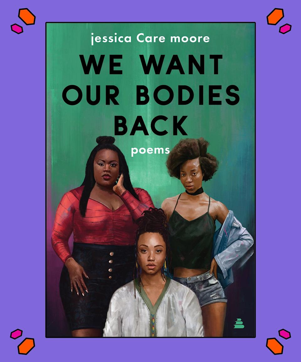 """<strong><em>We Want Our Bodies Back</em>, jessica Care moore</strong><br><br>From poet-activist powerhouse jessica Care moore comes <em>We Want Our Bodies Back</em>, a powerful, full-length collection of poignant prose written as an ode to black women's power, pain and the fight against the patriarchal forces that inflict the latter upon them. The founder and CEO of Moore Black Press and the executive producer of Black WOMEN Rock!, moore has long made it her mission to advocate for the underserved, lending her voice to multiple causes within the black community – including the international fight against AIDS.<br><br>""""<em>We Want Our Bodies Back</em> is a lyric encyclopaedia, a psalm book, a conflagration of fire and fierce black joy. And jessica Care moore is the 21st century poet warrior America desperately needs,"""" <a href=""""https://www.amazon.com/We-Want-Our-Bodies-Back/dp/0062955284"""" rel=""""nofollow noopener"""" target=""""_blank"""" data-ylk=""""slk:says Tracy K. Smith"""" class=""""link rapid-noclick-resp"""">says Tracy K. Smith</a>, US poet laureate.<br><br>Purchase your copy <a href=""""https://amzn.to/2zRmsqE"""" rel=""""nofollow noopener"""" target=""""_blank"""" data-ylk=""""slk:here"""" class=""""link rapid-noclick-resp"""">here</a>."""