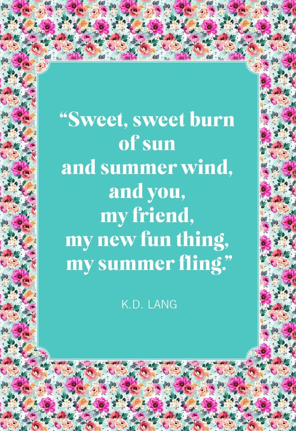"""<p>""""Sweet, sweet burn of sun and summer wind, and you, my friend, my new fun thing, my summer fling."""" </p>"""
