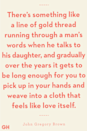 <p>There's something like a line of gold thread running through a man's words when he talks to his daughter, and gradually over the years it gets to be long enough for you to pick up in your hands and weave into a cloth that feels like love itself.</p>