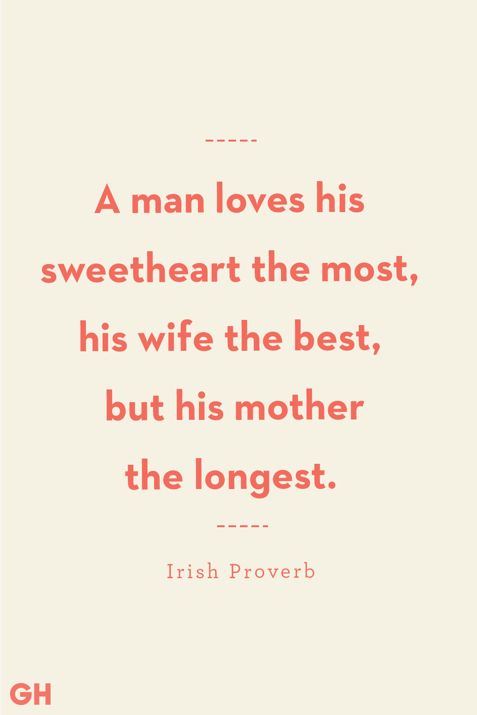 <p>A man loves his sweetheart the most, his wife the best, but his mother the longest.</p>
