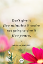 <p>Don't give it five minutes if you're not going to give it five years.</p>