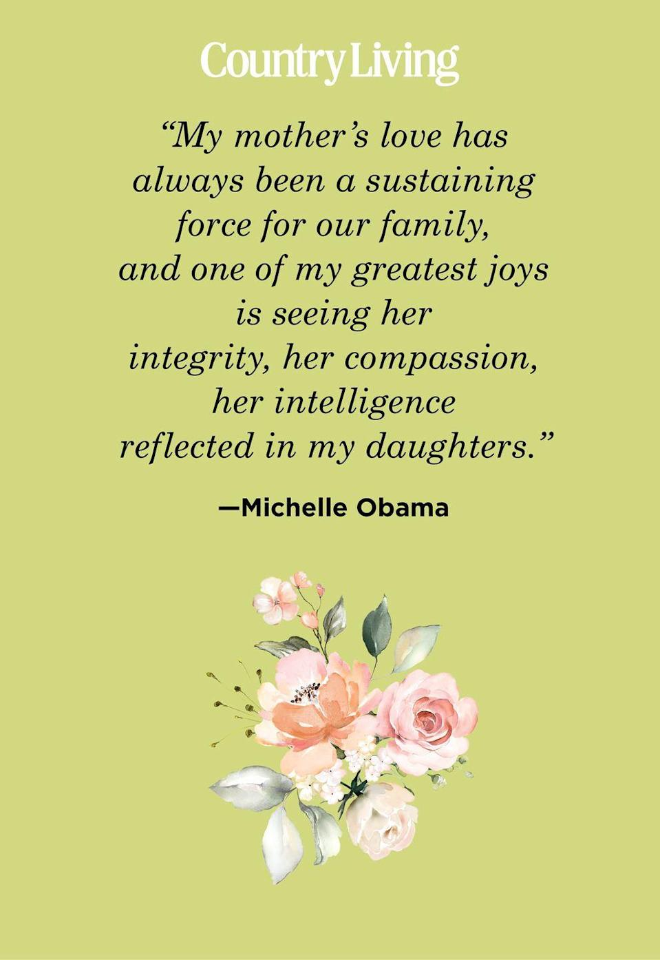 "<p>""My mother's love has always been a sustaining force for our family, and one of my greatest joys is seeing her integrity, her compassion, her intelligence reflected in my daughters.""</p>"