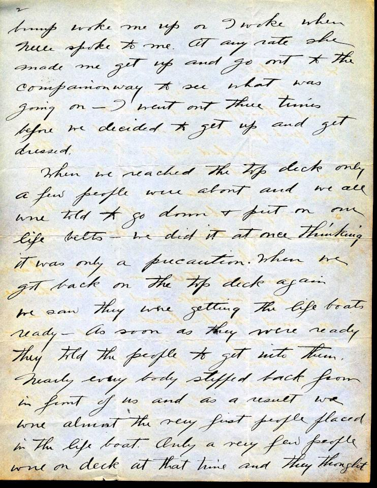 "<font face=""Arial"">This letter is a tremendous example of a first  hand account of the sinking of the Titanic and its aftermath. (Page 2 of 4)<br>  <br> A</font><font face=""Arial""> handwritten letter dated April 24, 1912, from John Snyder to his father, Frank. ""We were both asleep  when the boat hit...When we reached the top deck only a few people  were about and we all were told to go down & put on our life  belts...We were almost the very first people placed in the Lifeboat.  Only a very few people were on deck at the time and they thought it much  safer to stay on the big boat than to try the life boat"". <br>  <br> He goes on to  say how once in the lifeboats they could see from afar the boat  sinking. ""Finally the bow went under - that the finest boat in the world  was doomed - we hit between 11:40 & 11:50 and the Titanic sunk at  2:22 in the morning."" <br>  <br> </font>(Photo courtesy of <a target=""_blank"" href=""http://www.weissauctions.com/"">Phillip Weiss Auctions</a>)"