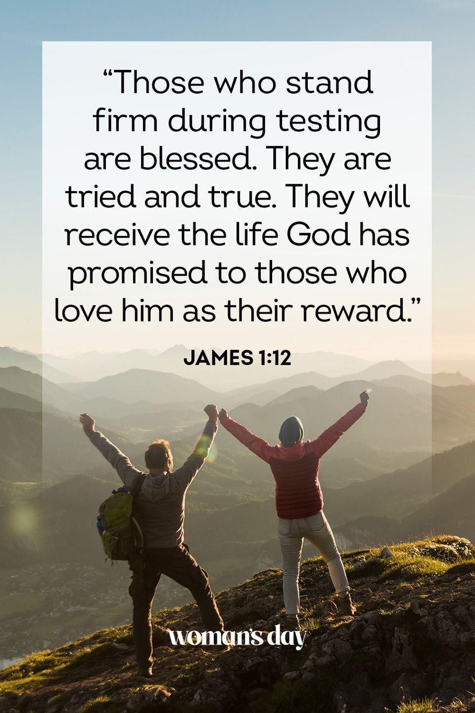 """<p>""""Those who stand firm during testing are blessed. They are tried and true. They will receive the life God has promised to those who love him as their reward."""" — James 1:12</p><p><strong>The Good News:</strong> In life, we will face hardships. If we can make it to the other side of those struggles, God will be right there waiting for us — and in fact guiding us along every step of the way.</p>"""