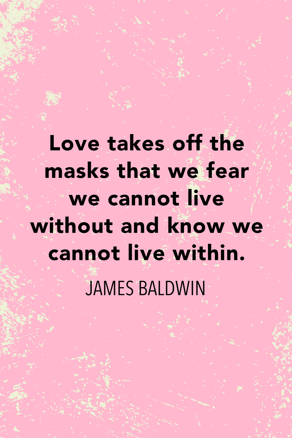 """<p>""""Love takes off the masks that we fear we cannot live without and know we cannot live within,"""" Baldwin wrote in his best-selling 1963 novel <a href=""""https://www.amazon.com/Fire-Next-Time-James-Baldwin/dp/067974472X?tag=syn-yahoo-20&ascsubtag=%5Bartid%7C10072.g.32842156%5Bsrc%7Cyahoo-us"""" rel=""""nofollow noopener"""" target=""""_blank"""" data-ylk=""""slk:The Fire Next Time"""" class=""""link rapid-noclick-resp""""><em>The Fire Next Tim</em><em>e</em></a>.</p>"""