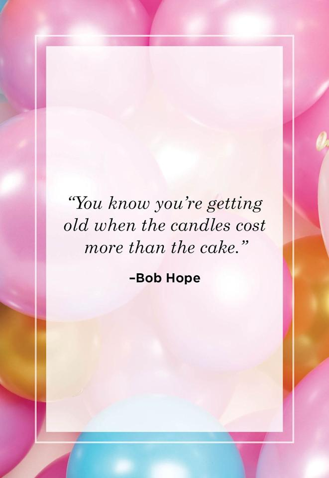 """<p>""""You know you're getting old when the candles cost more than the cake.""""<br></p><p></p>"""