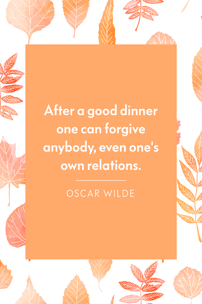 """<p>""""After a good dinner one can forgive anybody, even one's own relations,"""" the Irish playwright wrote in <em><a href=""""https://www.amazon.com/Woman-No-Importance-OSCAR-WILDE/dp/1075326591?tag=syn-yahoo-20&ascsubtag=%5Bartid%7C10072.g.28721147%5Bsrc%7Cyahoo-us"""" rel=""""nofollow noopener"""" target=""""_blank"""" data-ylk=""""slk:A Woman of No Importance"""" class=""""link rapid-noclick-resp"""">A Woman of No Importance</a></em>.</p>"""