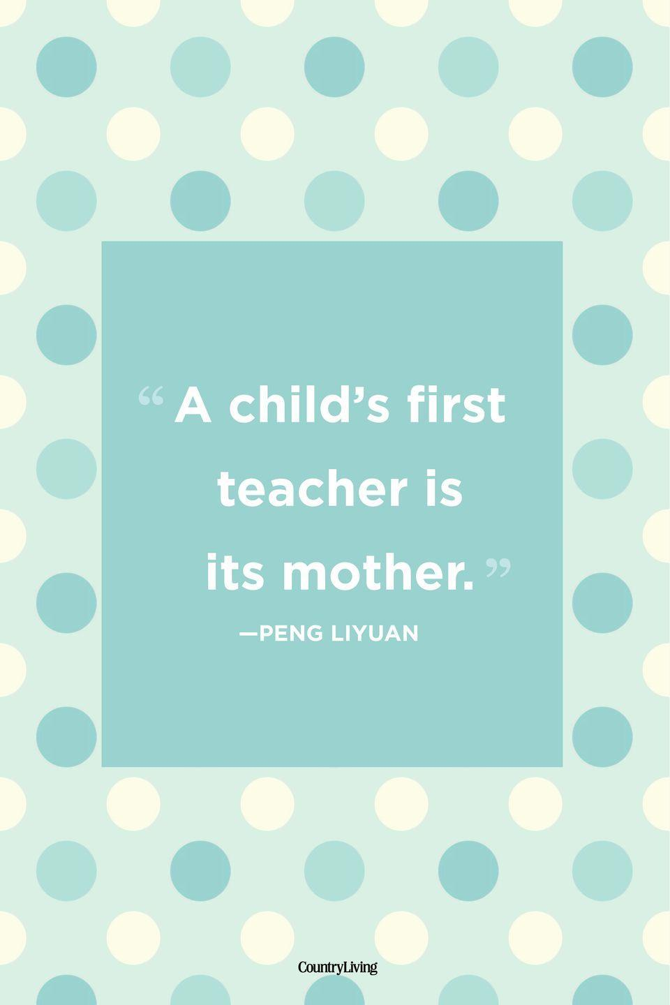 "<p>""A child's first teacher is its mother.""</p>"
