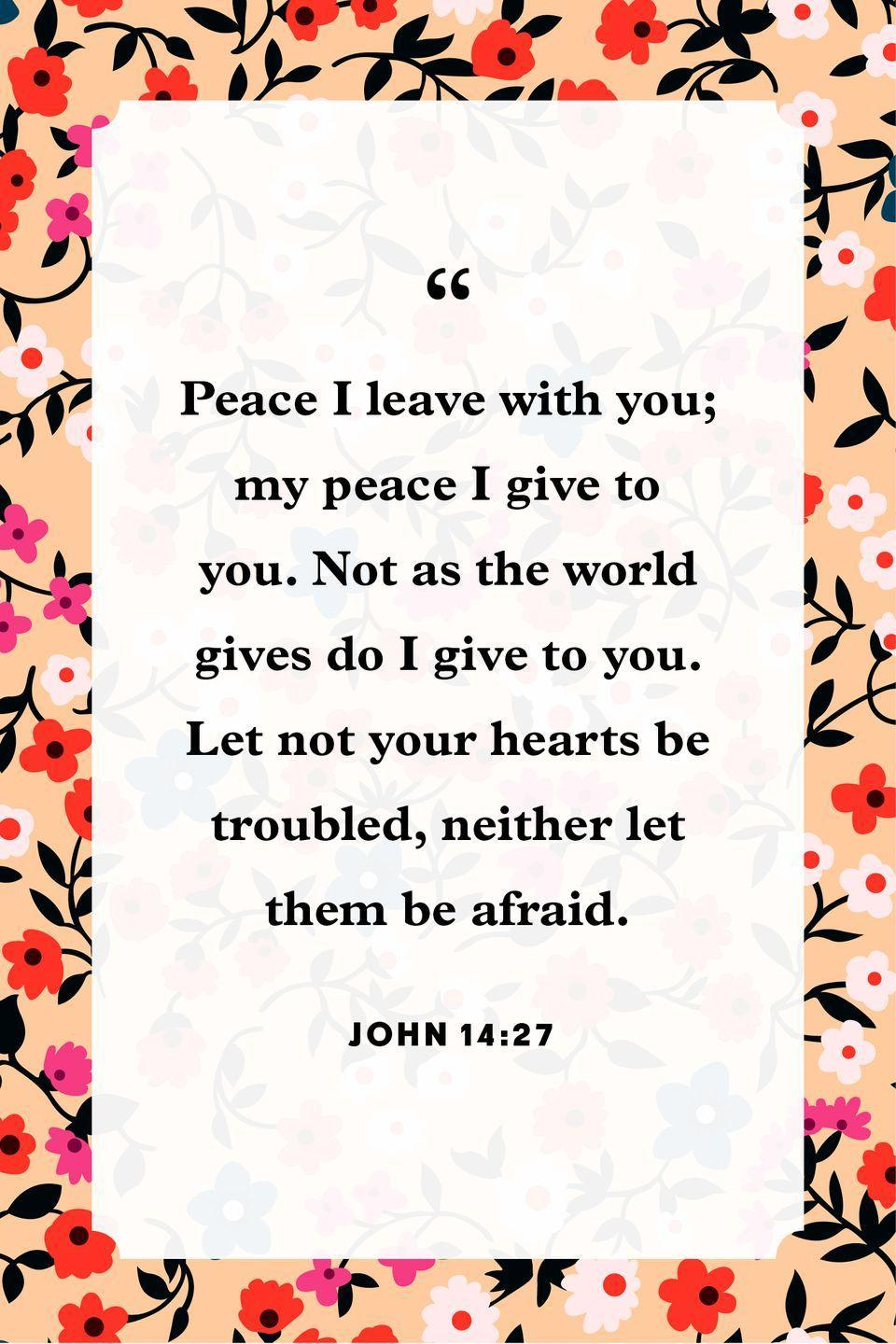 "<p>""Peace I leave with you; my peace I give to you. Not as the world gives do I give to you. Let not your hearts be troubled, neither let them be afraid.""</p>"
