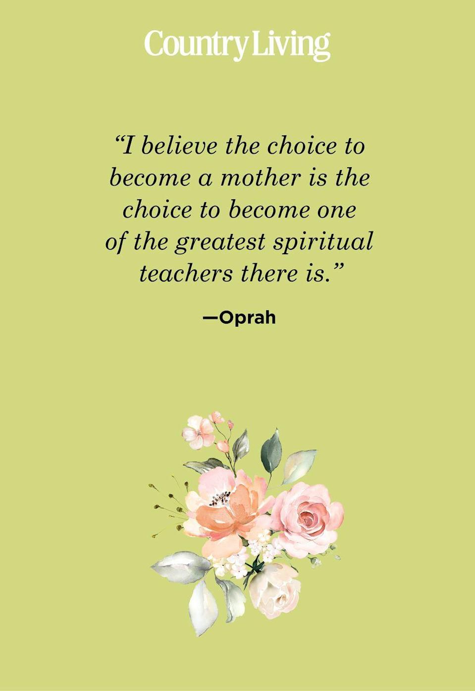"<p>""I believe the choice to become a mother is the choice to become one of the greatest spiritual teachers there is."" </p>"