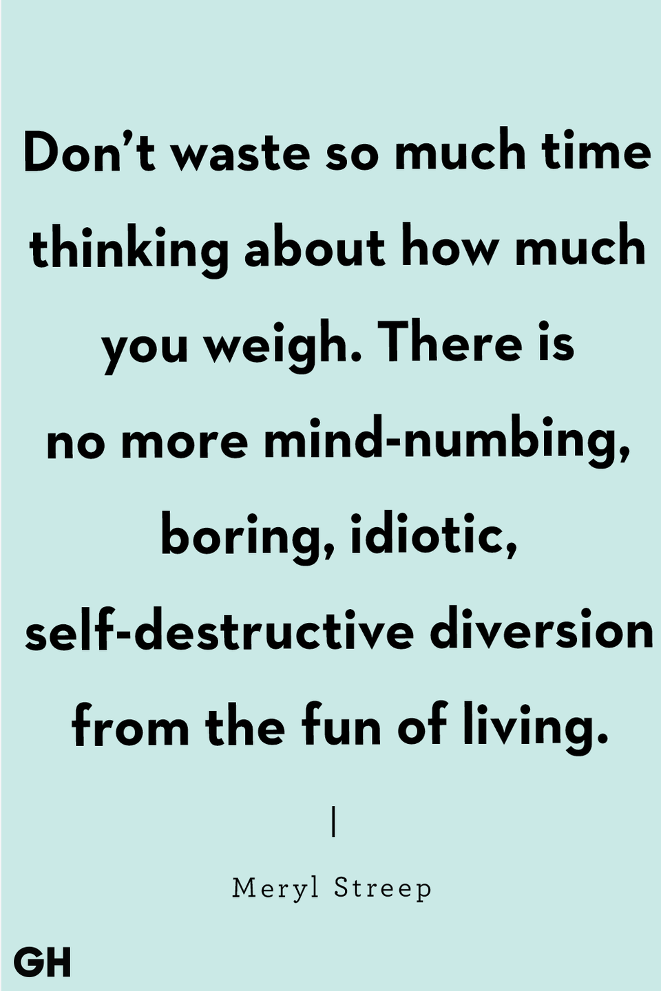 "<p>""Don't waste so much time thinking about how much you weigh. There is no more mind-numbing, boring, idiotic, self-destructive diversion from the fun of living."" </p>"
