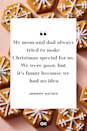 <p>My mom and dad always tried to make Christmas special for us. We were poor, but it's funny because we had no idea.</p>