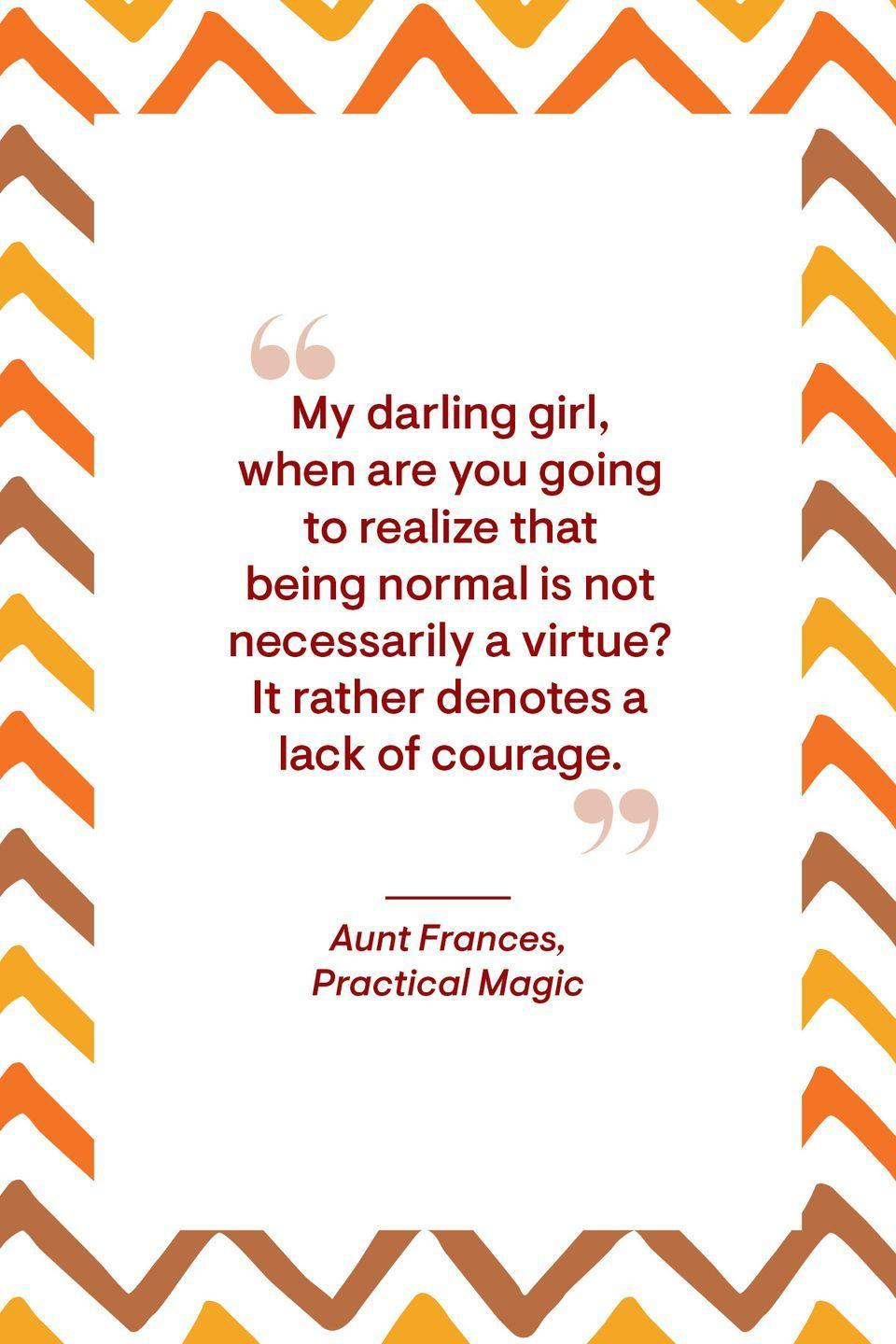 """<p>""""My darling girl, when are you going to realize that being normal is not necessarily a virtue? It rather denotes a lack of courage.""""</p>"""