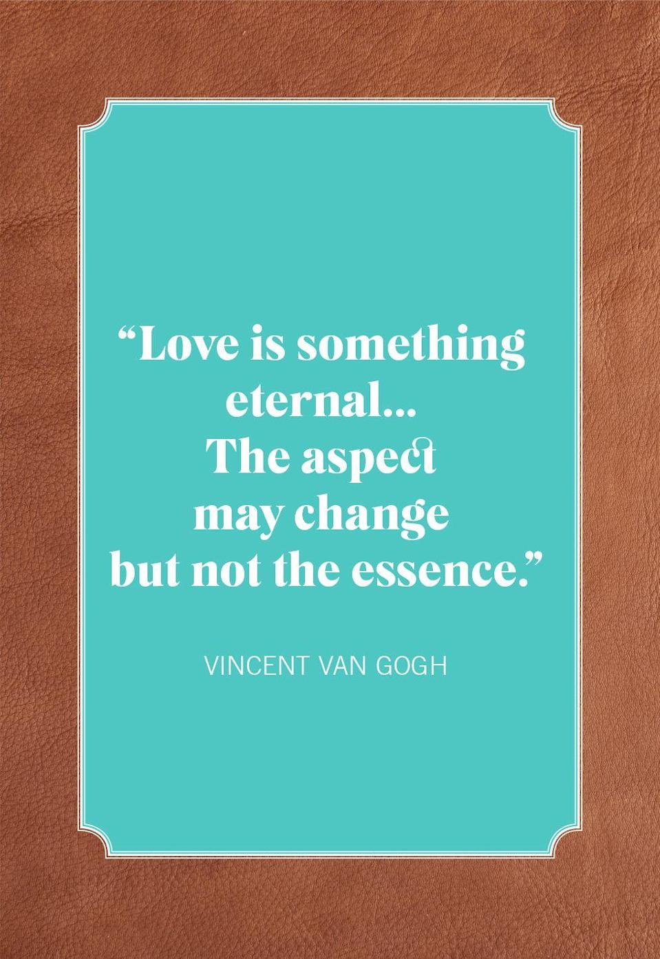 "<p>""Love is something eternal... The aspect may change but not the essence.""</p>"