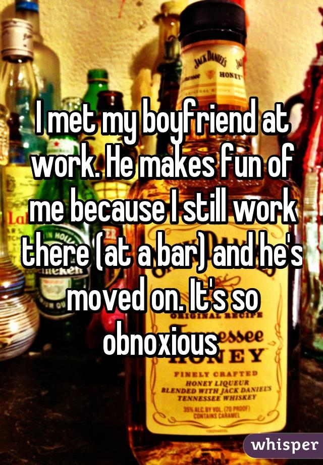 I met my boyfriend at work. He makes fun of me because I still work there (at a bar) and he's moved on. It's so obnoxious